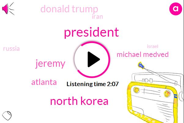 President Trump,North Korea,Jeremy,Atlanta,Michael Medved,Donald Trump,Iran,Russia,Israel,Iraq