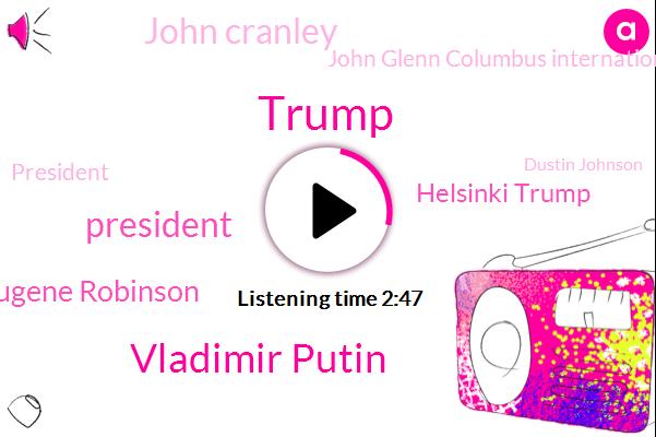 Vladimir Putin,President Trump,Eugene Robinson,Donald Trump,Helsinki Trump,John Cranley,John Glenn Columbus International Airport,Dustin Johnson,Wtvn,John Bolton,Ohio,Mark Wahlberg,Two Security Council,Cnbc,Columbus,Franklin County,White House,Knox County