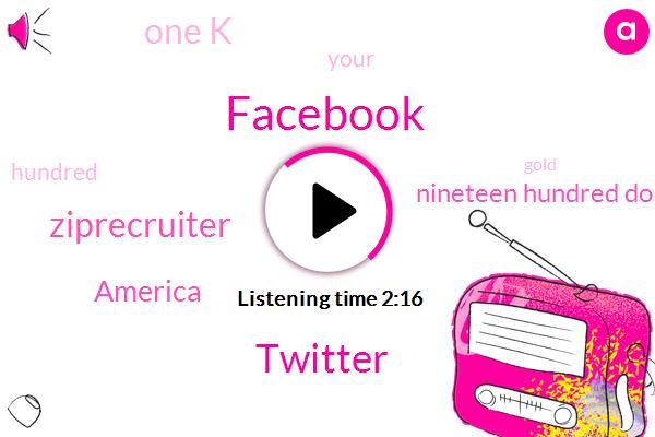 Facebook,Twitter,Ziprecruiter,America,Nineteen Hundred Dollars,One K
