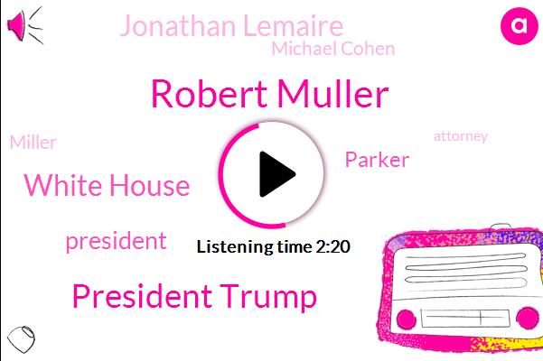 Robert Muller,President Trump,White House,Parker,Jonathan Lemaire,Michael Cohen,Miller,Attorney,One Hand