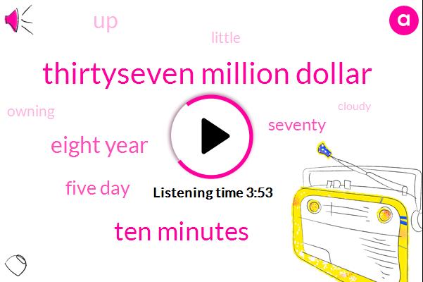 Thirtyseven Million Dollar,Ten Minutes,Eight Year,Five Day