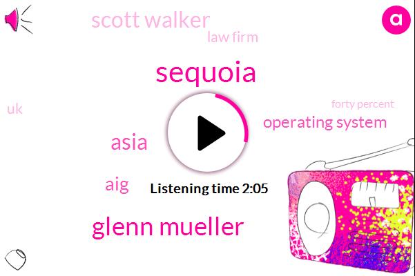 Sequoia,Glenn Mueller,Asia,AIG,Operating System,Scott Walker,Law Firm,UK,Forty Percent,Eight Hundred Thousand Dollars,Million Dollars,Milliondollar