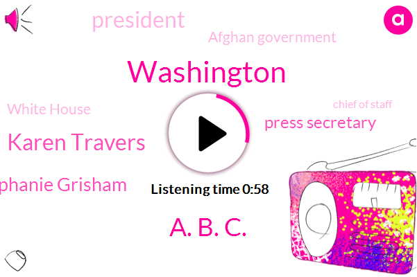 A. B. C.,Karen Travers,Washington,Stephanie Grisham,Press Secretary,President Trump,Afghan Government,White House,Chief Of Staff,Taliban