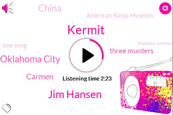 Kermit,Jim Hansen,Oklahoma City,TWO,Carmen,Three Murders,China,American Banjo Museum,One Song,Rainbow Connection,E,Many,Rainbow
