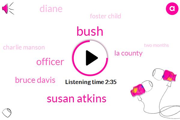 Bush,Susan Atkins,Officer,Bruce Davis,La County,Diane,Foster Child,Charlie Manson,Two Months
