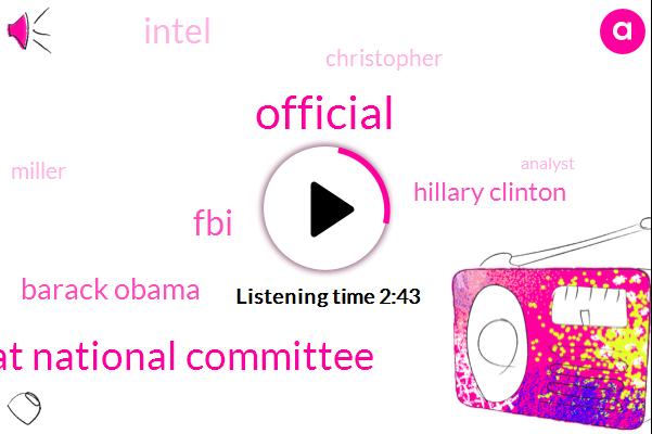 Official,Democrat National Committee,FBI,Barack Obama,Hillary Clinton,Intel,Christopher,Miller,Analyst,Six Million Dollars,Nine Million Dollars