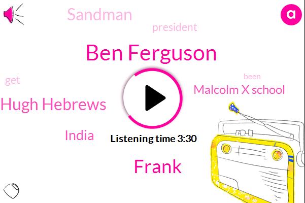 Ben Ferguson,Frank,Hugh Hebrews,India,Malcolm X School,Sandman,President Trump