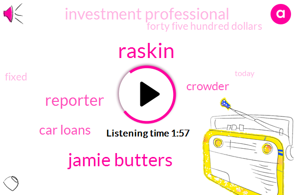 Raskin,Jamie Butters,Reporter,Car Loans,Crowder,Investment Professional,Forty Five Hundred Dollars