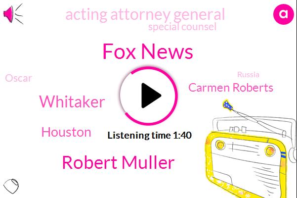 Fox News,Robert Muller,Whitaker,Houston,FOX,Carmen Roberts,Acting Attorney General,Special Counsel,Oscar,Russia,Justice Department,Director,Thirteen Percent