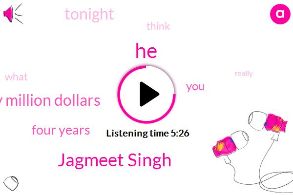 Jagmeet Singh,Twenty Million Dollars,Four Years