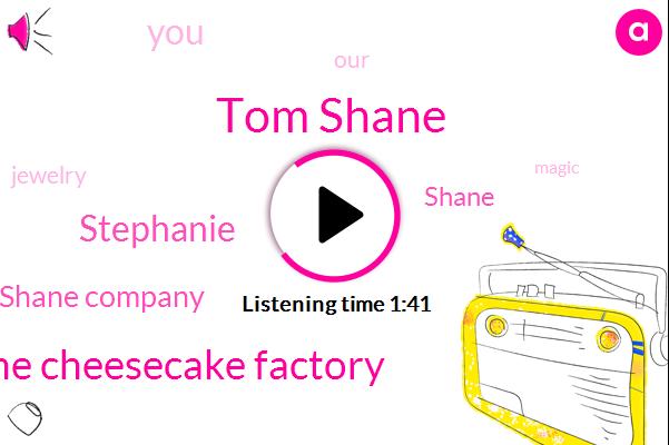 Tom Shane,The Cheesecake Factory,Stephanie,Shane Company