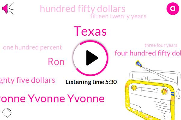 Yvonne Yvonne Yvonne,Texas,RON,Eighty Five Dollars,Four Hundred Fifty Dollars,Hundred Fifty Dollars,Fifteen Twenty Years,One Hundred Percent,Three Four Years,Five Dollars,Four Years