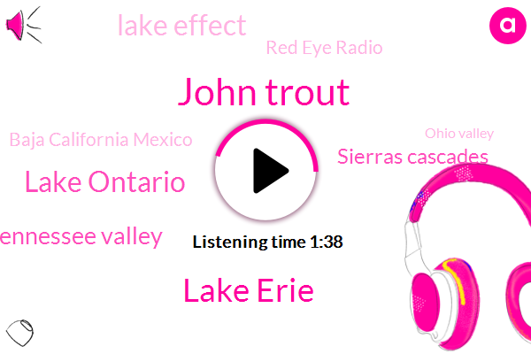 John Trout,Lake Erie,Lake Ontario,Tennessee Valley,Sierras Cascades,Lake Effect,Red Eye Radio,Baja California Mexico,Ohio Valley,Syracuse,Rochester,California,Washington,M A. Al Washington,Detroit,Oregon,Atlantic,New York