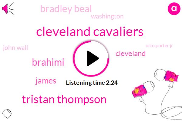 Cleveland Cavaliers,Tristan Thompson,Brahimi,James,Cleveland,Bradley Beal,Washington,John Wall,Otto Porter Jr,Senegal,Scott Brooks,Eight Minutes,Four Years,Milk
