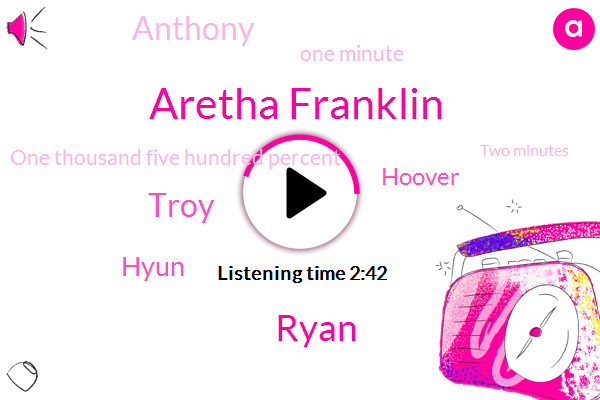 Aretha Franklin,Ryan,Troy,Hyun,Hoover,Anthony,One Minute,One Thousand Five Hundred Percent,Two Minutes,Three Weeks