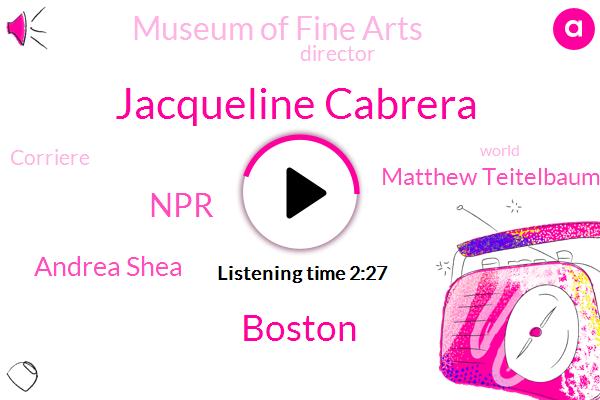 Jacqueline Cabrera,Boston,NPR,Andrea Shea,Matthew Teitelbaum,Museum Of Fine Arts,Director,Corriere