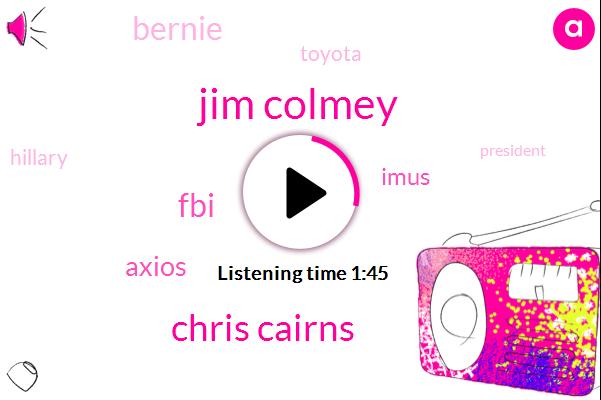 Jim Colmey,Chris Cairns,FBI,Axios,Imus,Bernie,Toyota,Hillary,President Trump,Christopher
