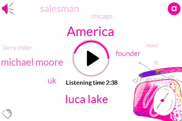 America,Luca Lake,Michael Moore,UK,Founder,Salesman,Chicago,Larry Elder,Nikkei,BMW,Christmas,Mike,Illinois,Eighty Dollars,Sixty Seconds