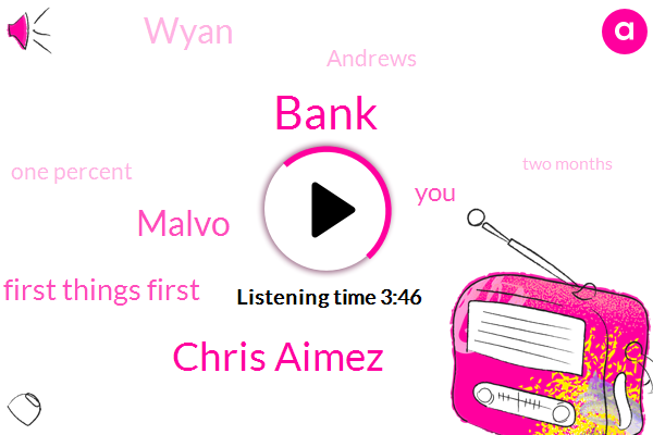 Bank,Chris Aimez,Malvo,Ryan,First Things First,Wyan,Andrews,One Percent,Two Months