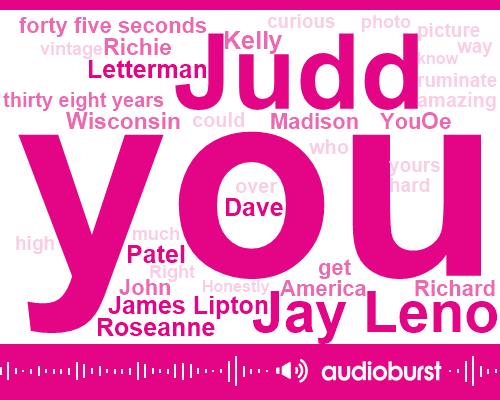 Judd,Jay Leno,James Lipton,Letterman,Roseanne,Dave,Patel,Kelly,Wisconsin,Richie,OE,Madison,America,Richard,John,Forty Five Seconds,Thirty Eight Years