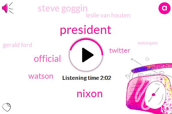 President Trump,Nixon,Official,Watson,Steve Goggin,Leslie Van Houten,Twitter,Gerald Ford,Watergate