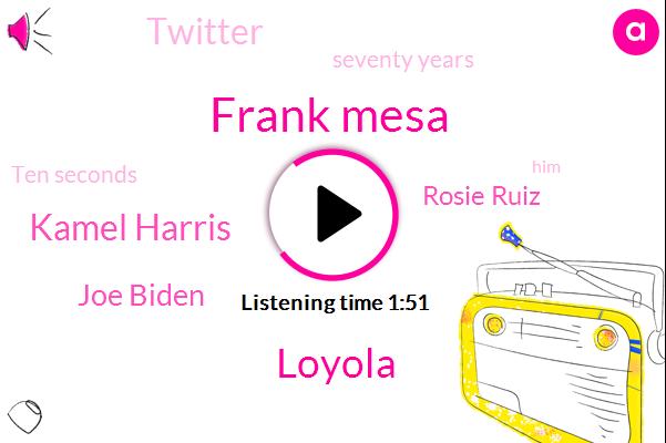 Frank Mesa,Loyola,Kamel Harris,Joe Biden,Rosie Ruiz,Twitter,Seventy Years,Ten Seconds
