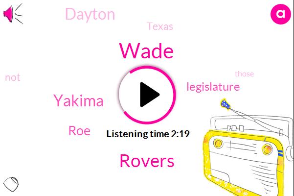Wade,Rovers,Yakima,ROE,Legislature,Dayton,Texas