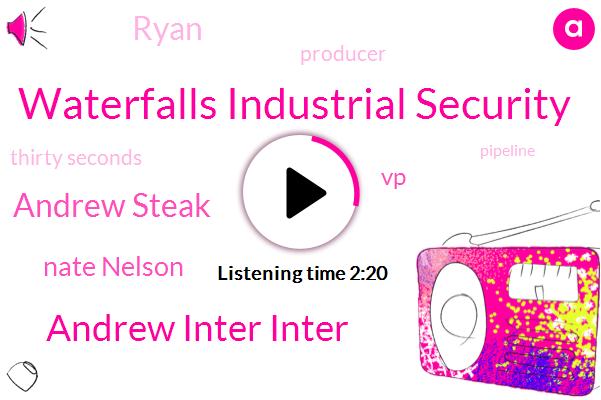 Waterfalls Industrial Security,Andrew Inter Inter,Andrew Steak,Nate Nelson,VP,Ryan,Producer,Thirty Seconds