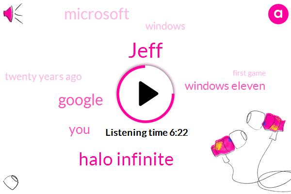 Jeff,Halo Infinite,Google,Windows Eleven,Microsoft,Windows,Twenty Years Ago,First Game,Five Years Ago,Xbox,Xbox Series,Eleven,This Week,Second Life,Three,Windows Eight,One Product,Two Thousand,ONE,Windows Ten