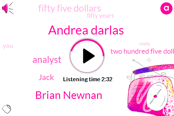 Andrea Darlas,Brian Newnan,Analyst,Jack,Two Hundred Five Dollars,Fifty Five Dollars,Fifty Years