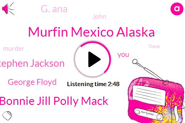 Murfin Mexico Alaska,Bonnie Jill Polly Mack,Stephen Jackson,George Floyd,G. Ana,John,Murder,Tiana,Frank Pepe