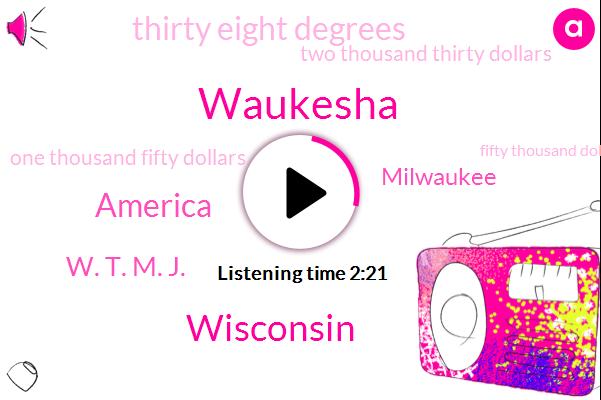Waukesha,Wisconsin,Wtmj,America,W. T. M. J.,Milwaukee,Thirty Eight Degrees,Two Thousand Thirty Dollars,One Thousand Fifty Dollars,Fifty Thousand Dollars,Twenty Eight Degrees,One Billion Dollars,Ten Billion Dollars,Fifty Five Percent,Three Dollars,Five Dollars,One Percent,Two Dollars