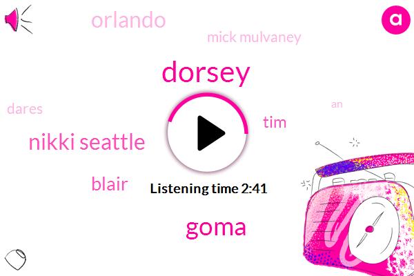 Dorsey,Goma,Nikki Seattle,Blair,TIM,Orlando,Mick Mulvaney