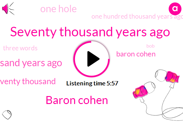 Seventy Thousand Years Ago,Baron Cohen,Seventy Thousand,One Hole,One Hundred Thousand Years Ago,Three Words,BOB,First Musical,DR,About Forty Thousand Years Ago,University Of Cambridge,First Bow,Simon,Appalachians,Autism Spectrum Disorder,Autism,Arrow