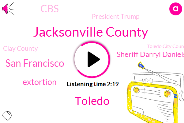 Jacksonville County,Toledo,San Francisco,Extortion,Sheriff Darryl Daniels,CBS,President Trump,Clay County,Toledo City Council,Kathy Novak,Bill Scott,World County,Jacksonville,Tyrone Riley,House Of Representatives,David Horowitz,East Coast,Senate