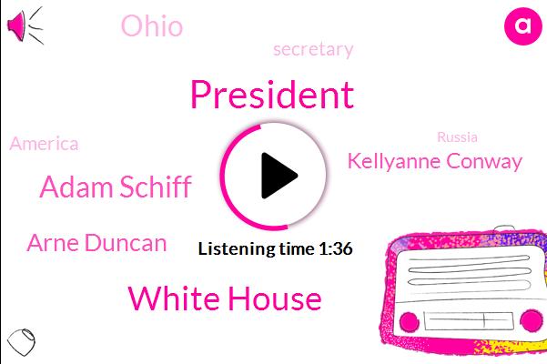 President Trump,White House,Adam Schiff,Arne Duncan,Kellyanne Conway,Ohio,Secretary,America,Russia,China