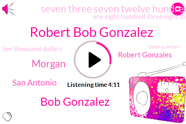 Robert Bob Gonzalez,Bob Gonzalez,Morgan,San Antonio,Robert Gonzales,Seven Three Seven Twelve Hundred Morgan,One Eight Hundred Three Eight Three W,Ten Thousand Dollars,Three Quarters,Five Second