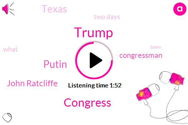 Donald Trump,Congress,Putin,John Ratcliffe,Congressman,Texas,Two Days