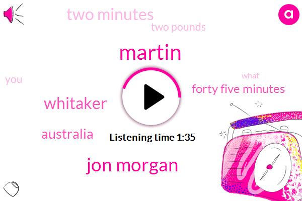 Martin,Jon Morgan,Whitaker,Australia,Forty Five Minutes,Two Minutes,Two Pounds