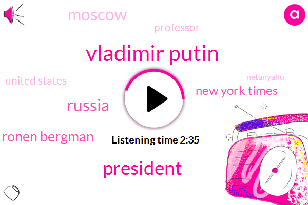 Vladimir Putin,President Trump,Russia,Ronen Bergman,New York Times,Moscow,Professor,United States,Netanyahu,Syria,Five Years