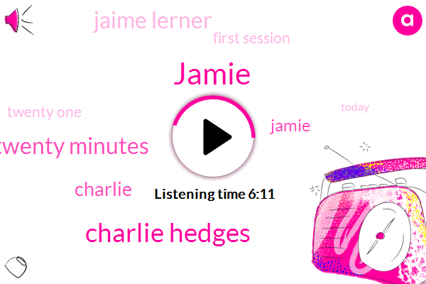 Jamie,Charlie Hedges,Twenty Minutes,Charlie,Jaime Lerner,First Session,Twenty One,Today,Cash Elliara Ner.Com,Russians,Dot Com,A Block,Www Dot,Years,Time,American,Discover