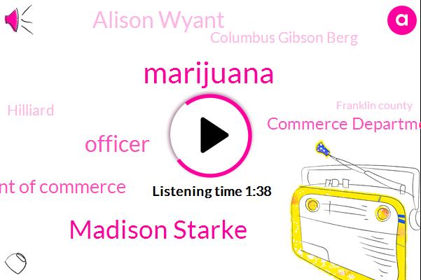 Marijuana,Madison Starke,Ohio Department Of Commerce,Officer,Commerce Department,Alison Wyant,Columbus Gibson Berg,Hilliard,Franklin County,Dallas Baldwin,Gill,Trevor,Woody,Gail