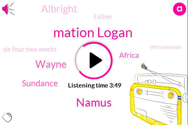 Mation Logan,Namus,Wayne,Sundance,Africa,Albright,Esther,Six Four Two Weeks,Thirty Seconds,Five Dollar,Ten Second