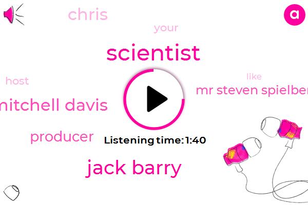 Scientist,Jack Barry,Mitchell Davis,Producer,Mr Steven Spielberg,Chris
