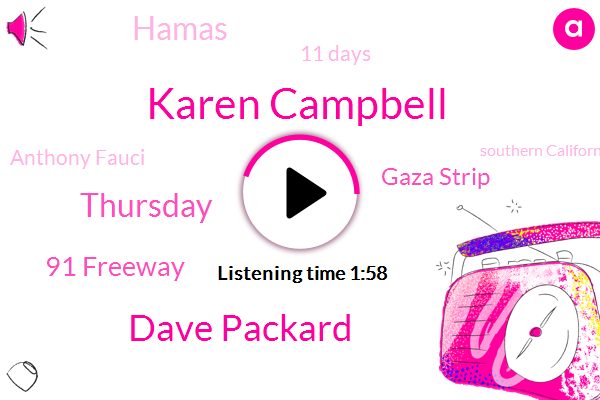 Karen Campbell,Dave Packard,Thursday,91 Freeway,Gaza Strip,Hamas,11 Days,Anthony Fauci,Southern California,Today,Abc News,Last Tuesday,Next Month,One Suspect,Israel,Flex,Egyptian,Six Year Old,Ford,Kate Brown