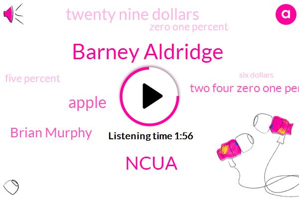 Barney Aldridge,Ncua,Apple,Brian Murphy,Two Four Zero One Percent,Twenty Nine Dollars,Zero One Percent,Five Percent,Six Dollars