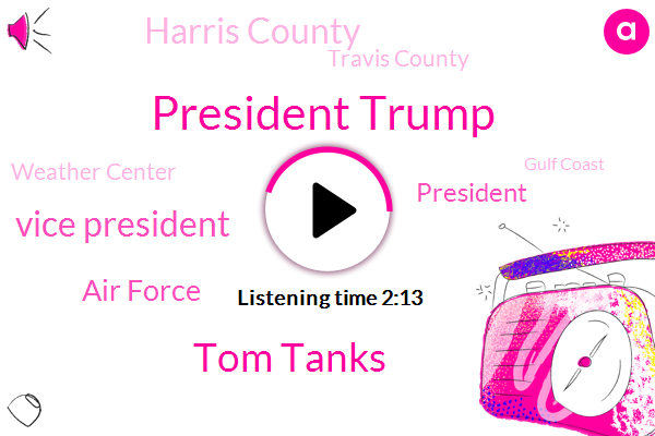 President Trump,Tom Tanks,Vice President,Air Force,Harris County,Travis County,Weather Center,Gulf Coast,Fort Bend County,Bank County,A. M.,Texas County,Caribbean,Mike Pence,John Oldham,London