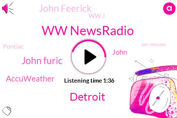 Ww Newsradio,Detroit,John Furic,Accuweather,John Feerick,Ww J,John,Pontiac,Ten Minutes,Sixty Nine Quarter,Three Inches,Six Inches