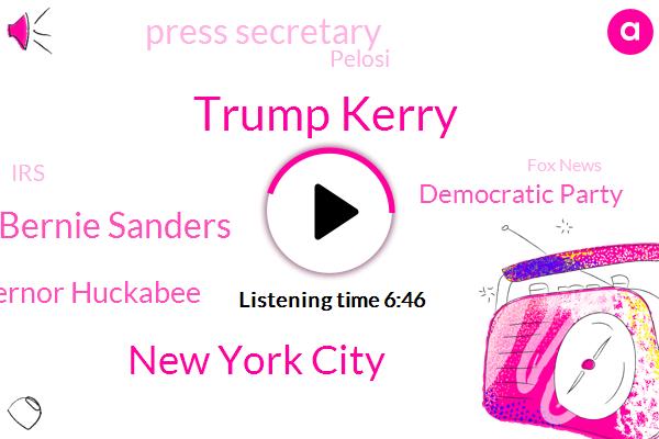 Trump Kerry,New York City,Bernie Sanders,Governor Huckabee,Democratic Party,Press Secretary,Pelosi,IRS,Fox News,Democrat Party,America,Okaz Cortes Branch,Sam Nunn,Ernie Sanders,Cossio Cortez,Akhazia Cortes,VP,Biden