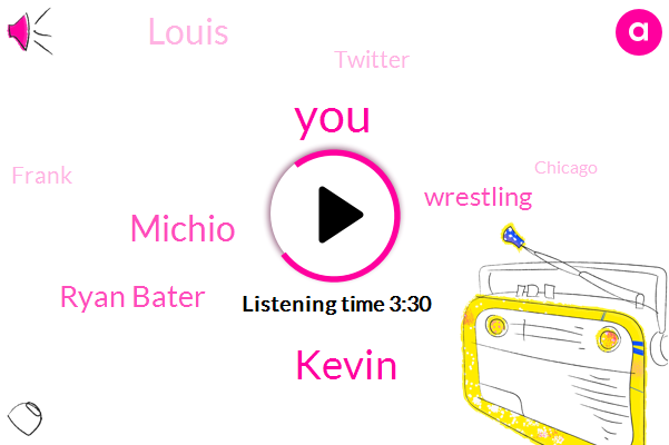 Kevin,Michio,Ryan Bater,Wrestling,Louis,Twitter,Frank,Chicago,Siriusxm,Gong Vader,Thirty Seconds,Ten Minutes